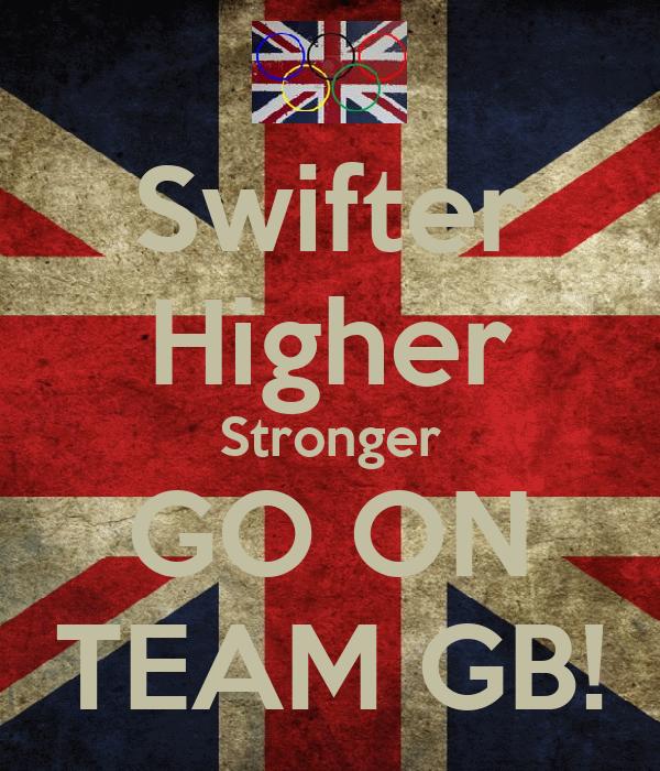 Swifter Higher Stronger GO ON TEAM GB!