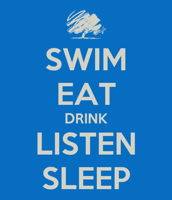 SWIM EAT DRINK LISTEN SLEEP