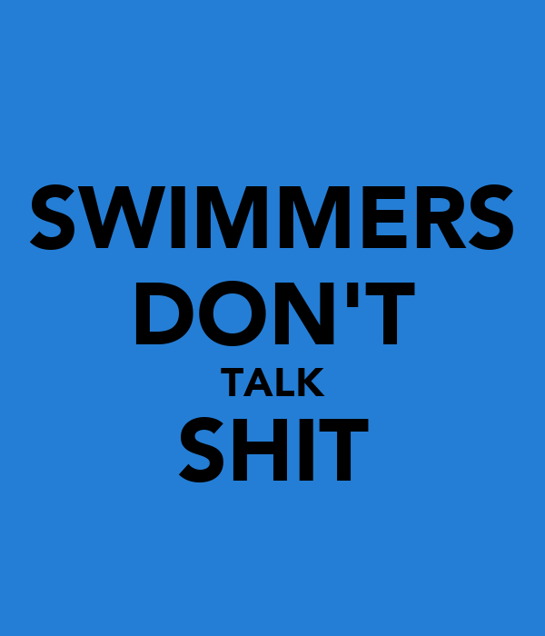 SWIMMERS DON'T TALK SHIT