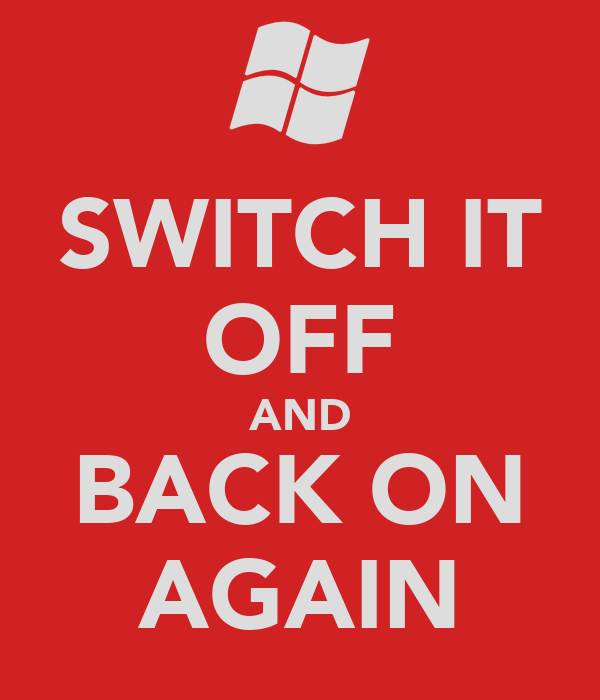 SWITCH IT OFF AND BACK ON AGAIN