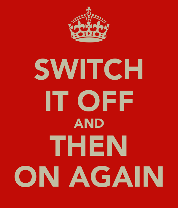SWITCH IT OFF AND THEN ON AGAIN
