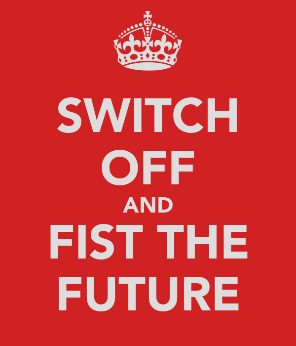 SWITCH OFF AND FIST THE FUTURE