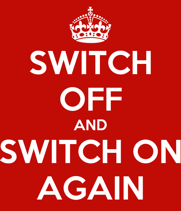 SWITCH OFF AND SWITCH ON AGAIN