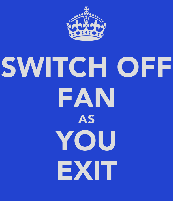 SWITCH OFF FAN AS YOU EXIT