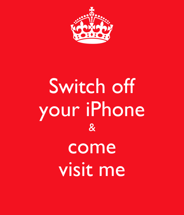 Switch off your iPhone & come visit me