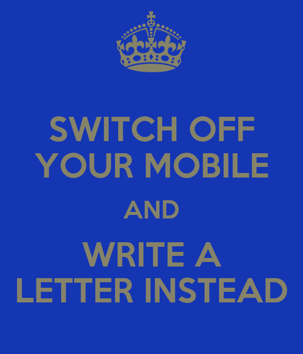 SWITCH OFF YOUR MOBILE AND WRITE A LETTER INSTEAD