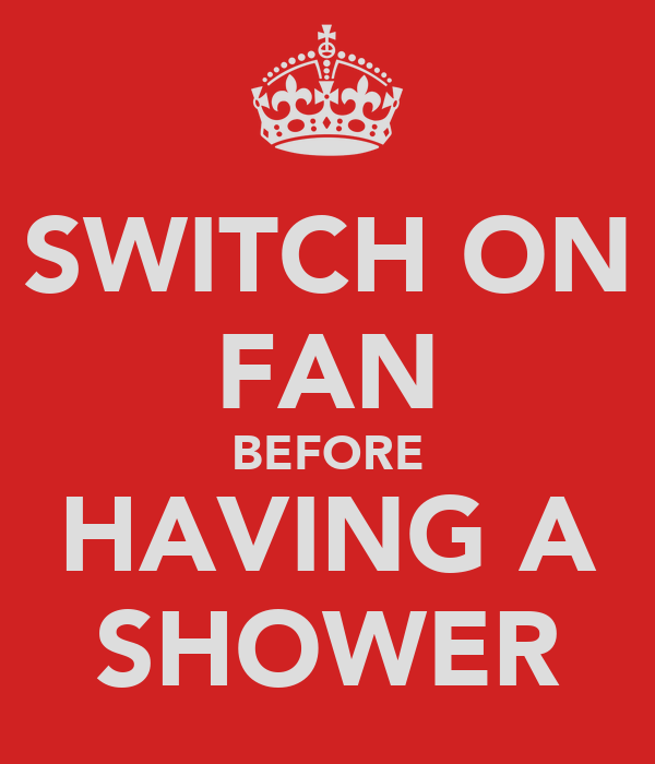 SWITCH ON FAN BEFORE HAVING A SHOWER