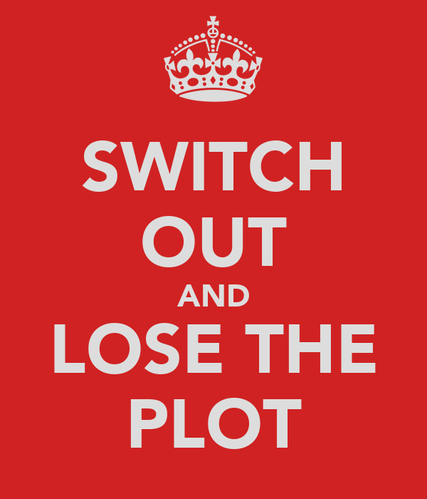 SWITCH OUT AND LOSE THE PLOT