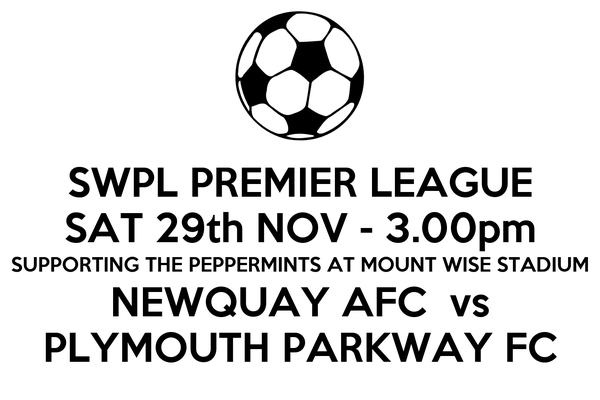 SWPL PREMIER LEAGUE SAT 29th NOV - 3.00pm SUPPORTING THE PEPPERMINTS AT MOUNT WISE STADIUM NEWQUAY AFC  vs PLYMOUTH PARKWAY FC
