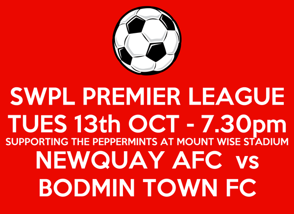 SWPL PREMIER LEAGUE TUES 13th OCT - 7.30pm SUPPORTING THE PEPPERMINTS AT MOUNT WISE STADIUM NEWQUAY AFC  vs BODMIN TOWN FC