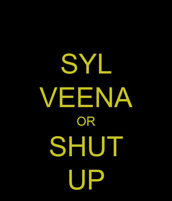 SYL VEENA OR SHUT UP