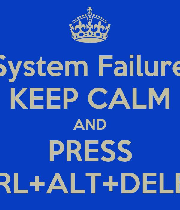 System Failure KEEP CALM AND PRESS CTRL+ALT+DELETE