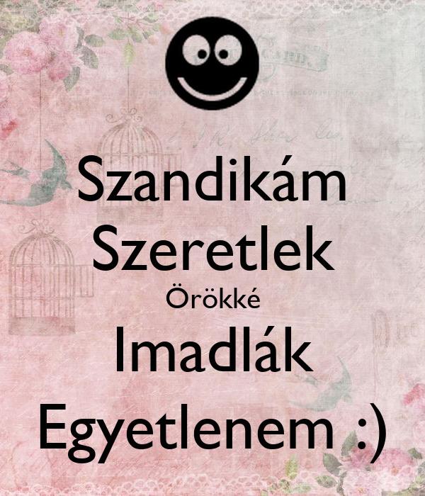 Szandikám Szeretlek Örökké Imadlák Egyetlenem :)