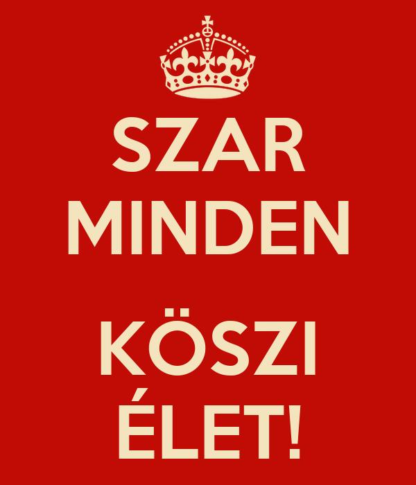 SZAR MINDEN  KÖSZI ÉLET!