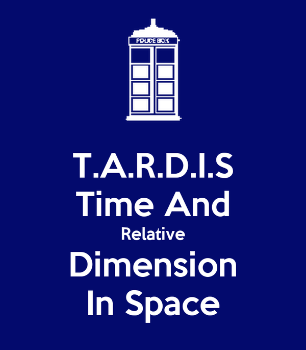 T.A.R.D.I.S Time And Relative Dimension In Space