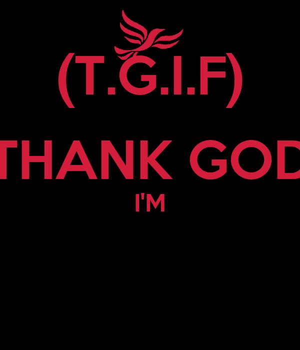 (T.G.I.F) THANK GOD I'M