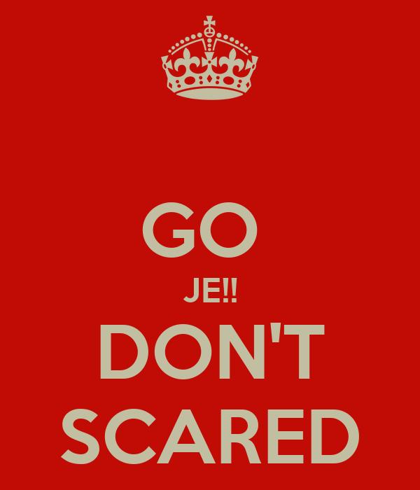 GO  JE!! DON'T SCARED