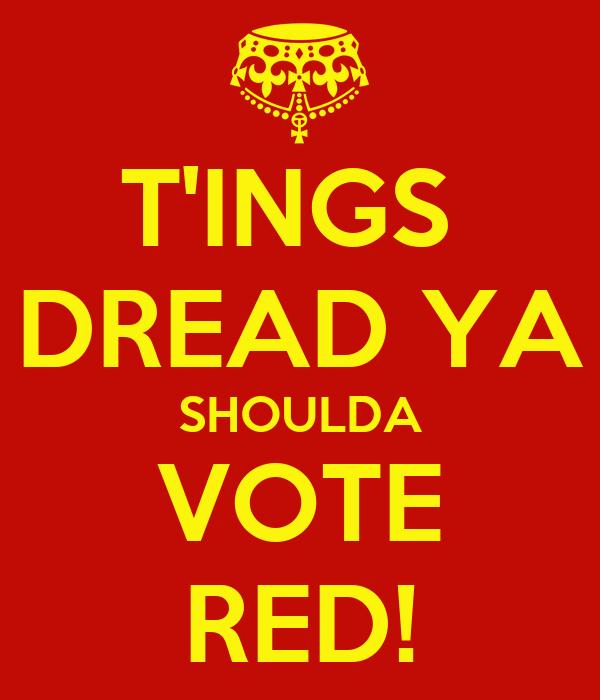 T'INGS  DREAD YA SHOULDA VOTE RED!
