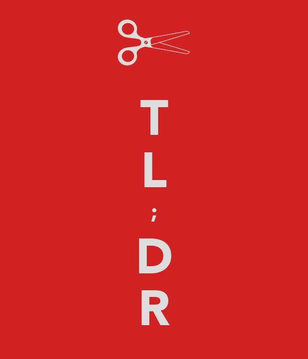 T L ; D R