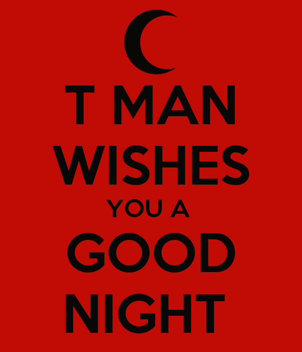 T MAN WISHES YOU A  GOOD NIGHT