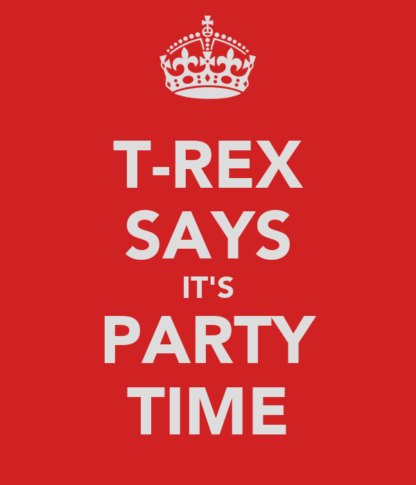 T-REX SAYS IT'S PARTY TIME