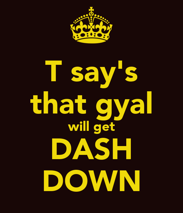 T say's that gyal will get DASH DOWN