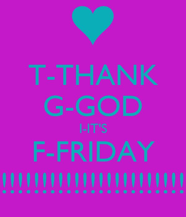 T-THANK G-GOD I-IT'S F-FRIDAY !!!!!!!!!!!!!!!!!!!!!!!!!