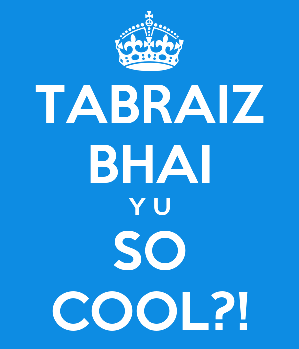 TABRAIZ BHAI Y U SO COOL?!