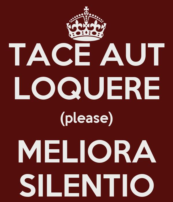 TACE AUT LOQUERE (please) MELIORA SILENTIO