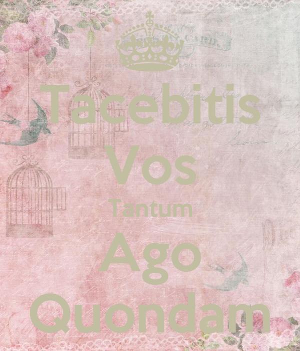 Tacebitis Vos Tantum Ago Quondam