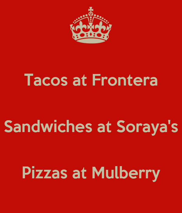Tacos at Frontera  Sandwiches at Soraya's  Pizzas at Mulberry