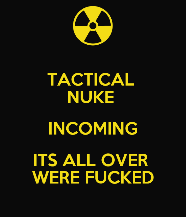 TACTICAL  NUKE  INCOMING ITS ALL OVER  WERE FUCKED
