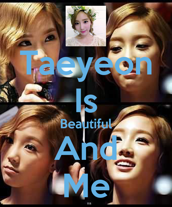 Taeyeon Is Beautiful And Me