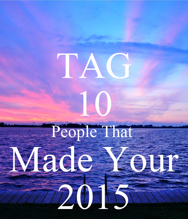 TAG 10 People That  Made Your 2015
