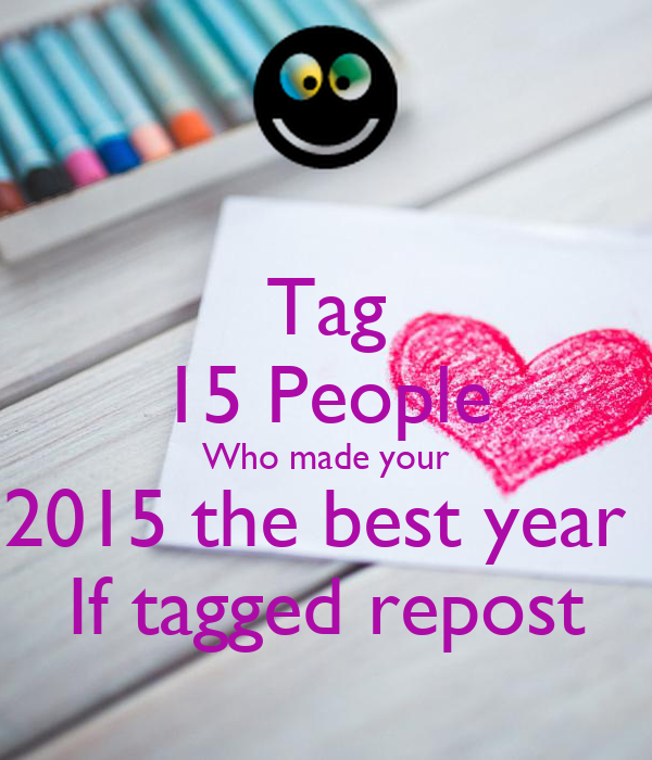 Tag 15 People Who made your 2015 the best year  If tagged repost
