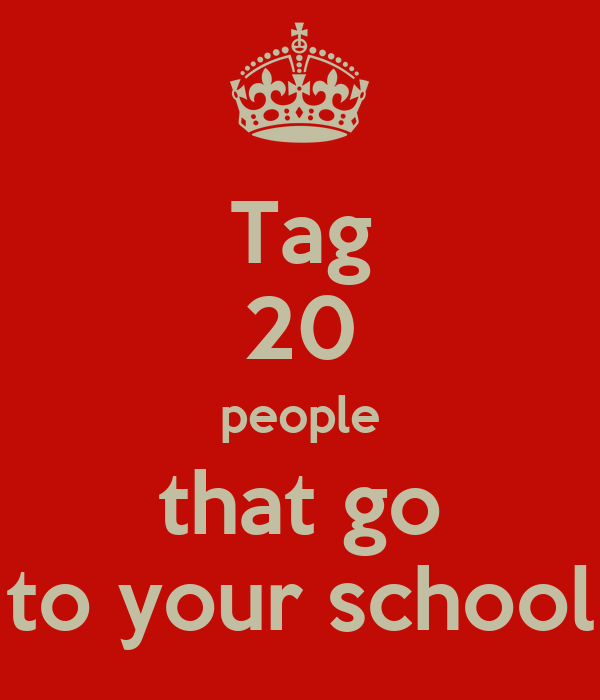 Tag 20 people that go to your school