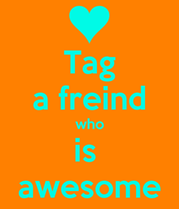 Tag a freind who is  awesome