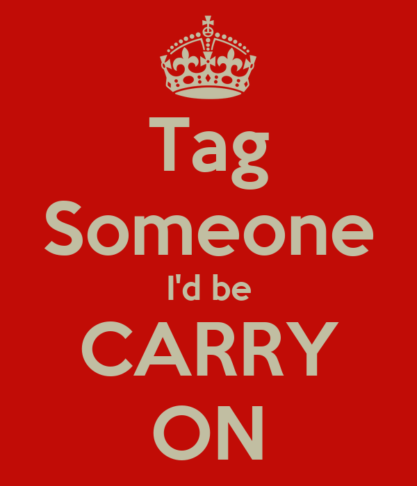 Tag Someone I'd be CARRY ON