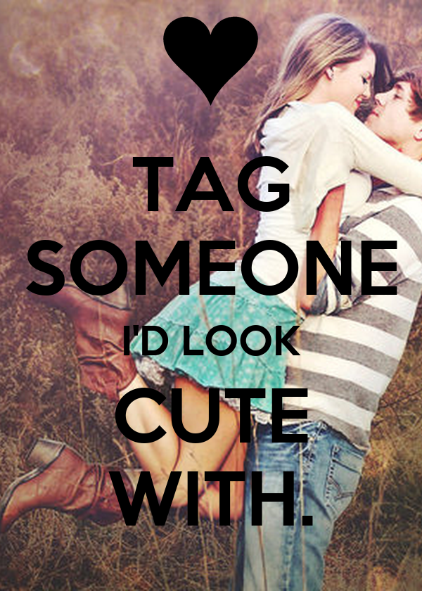 TAG SOMEONE I'D LOOK CUTE WITH.