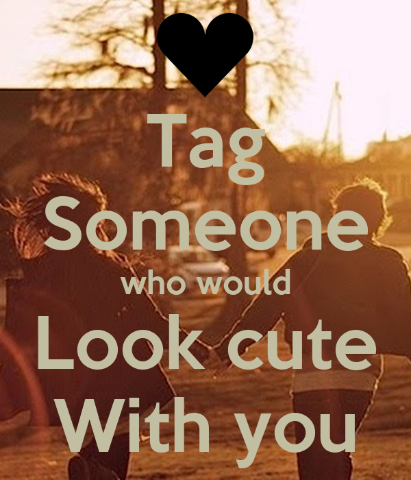 Tag Someone who would Look cute With you