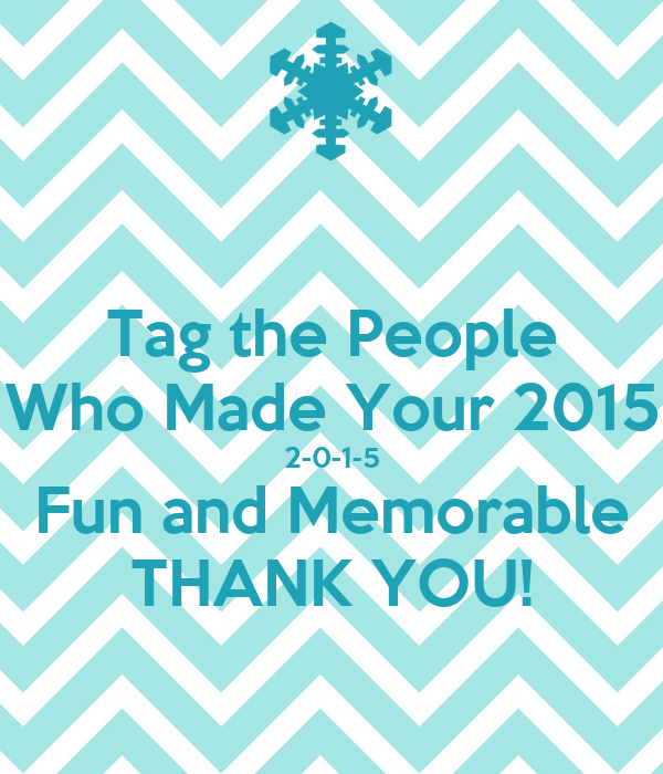 Tag the People Who Made Your 2015 2-0-1-5 Fun and Memorable THANK YOU!