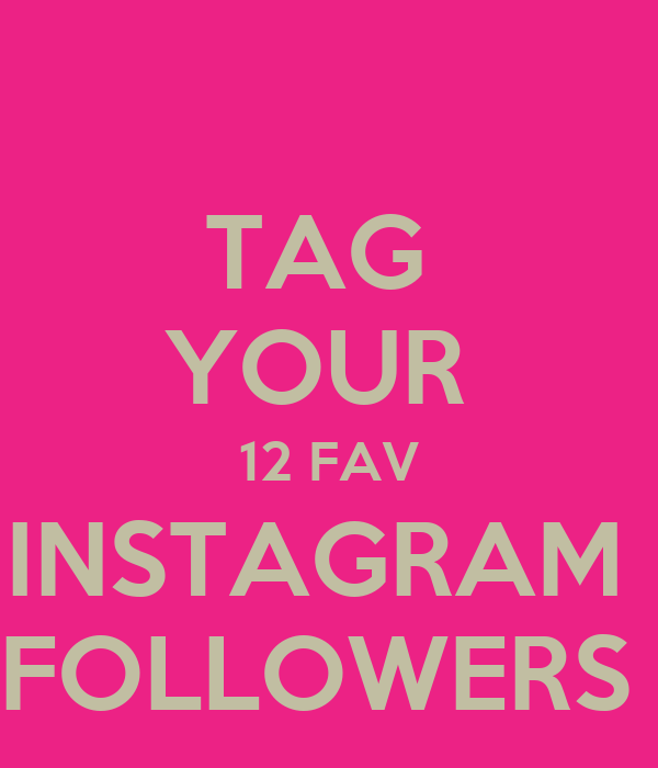 TAG  YOUR  12 FAV INSTAGRAM  FOLLOWERS