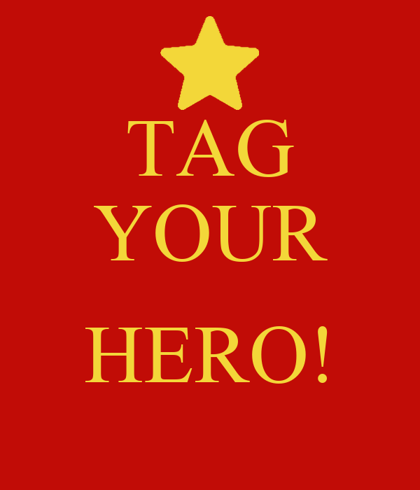 TAG YOUR  HERO!