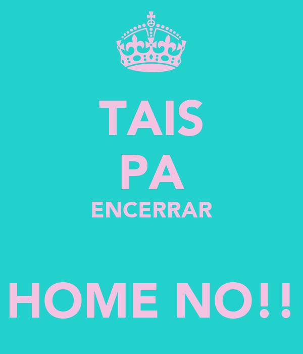 TAIS PA ENCERRAR  HOME NO!!