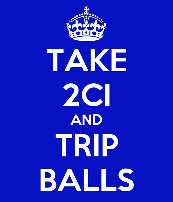 TAKE 2CI AND TRIP BALLS