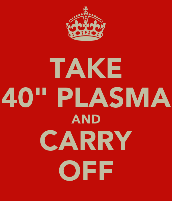 "TAKE 40"" PLASMA AND CARRY OFF"