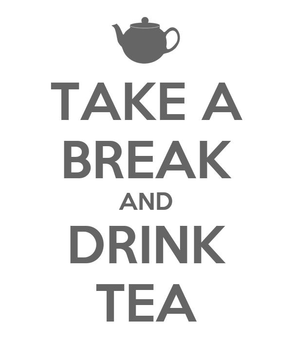 TAKE A BREAK AND DRINK TEA
