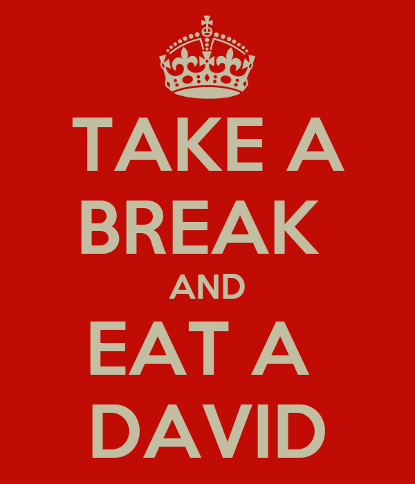 TAKE A BREAK  AND EAT A  DAVID