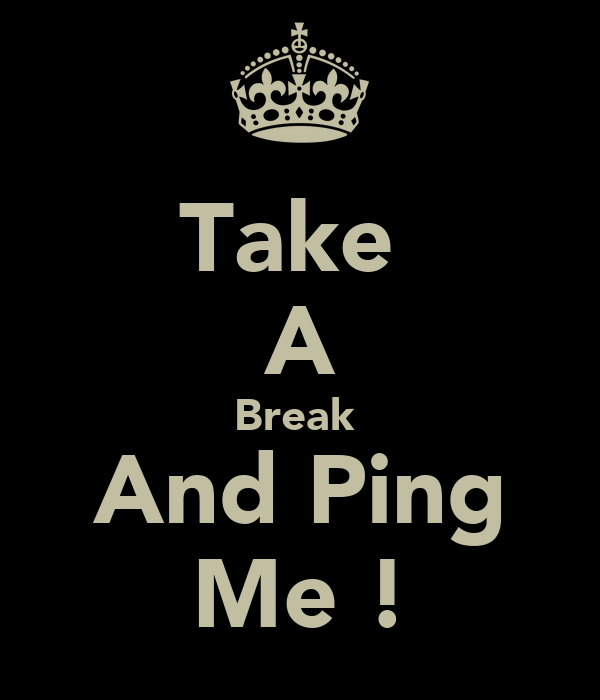 Take  A Break  And Ping Me !