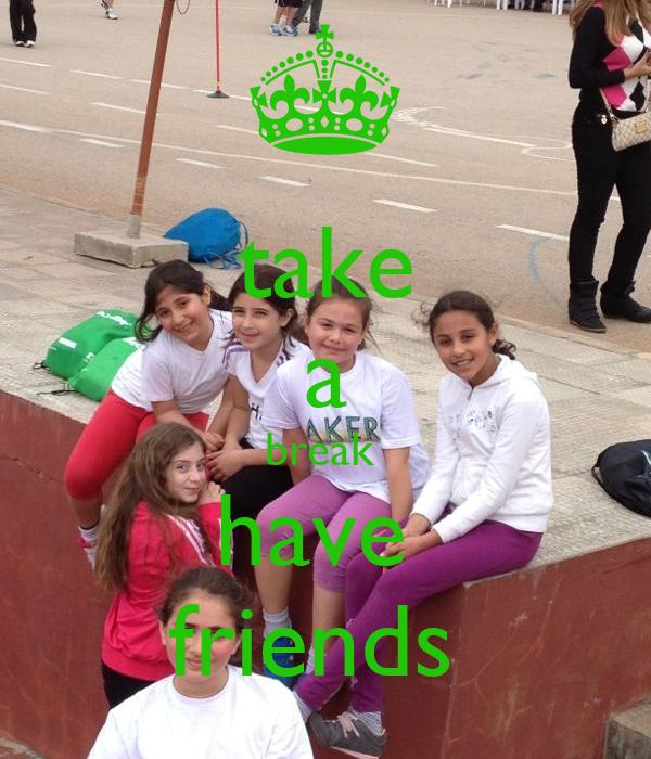 take a break  have  friends